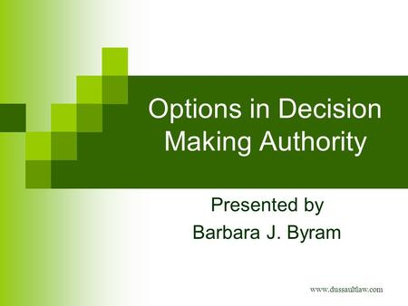 Options in Decision Making Authority Presented by Barbara J. Byram www.dussaultlaw.com.