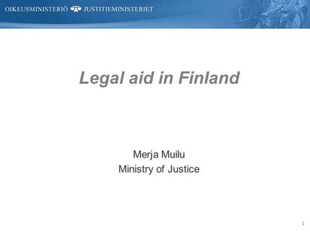 1 Legal aid in Finland Merja Muilu Ministry of Justice.