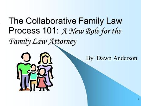 1 The Collaborative Family Law Process 101: A New Role for the Family Law Attorney By: Dawn Anderson.