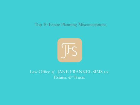 Top 10 Estate Planning Misconceptions Law Office of JANE FRANKEL SIMS LLC Estates & Trusts.
