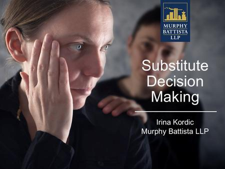 Substitute Decision Making Irina Kordic Murphy Battista LLP.