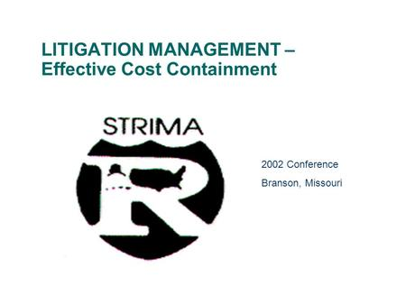 LITIGATION MANAGEMENT – Effective Cost Containment 2002 Conference Branson, Missouri.