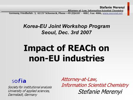 Impact of REACh on non-EU industries Attorney-at-Law, Information Scientist Chemistry Stefanie Merenyi Korea-EU Joint Workshop Program Seoul, Dec. 3rd.