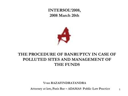 1 INTERSOL'2008, 2008 March 20th Yvan RAZAFINDRATANDRA Attorney at law, Paris Bar – ADAMAS Public Law Practice THE PROCEDURE OF BANRUPTCY IN CASE OF POLLUTED.