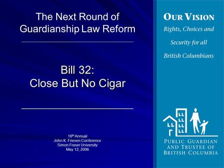 Bill 32: Close But No Cigar 16 th Annual John K. Friesen Conference Simon Fraser University May 12, 2006 The Next Round of Guardianship Law Reform.