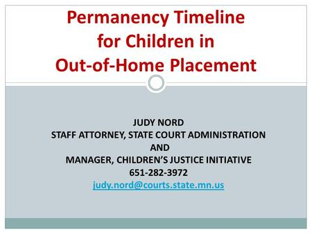 JUDY NORD STAFF ATTORNEY, STATE COURT ADMINISTRATION AND MANAGER, CHILDREN'S JUSTICE INITIATIVE 651-282-3972 Permanency Timeline.