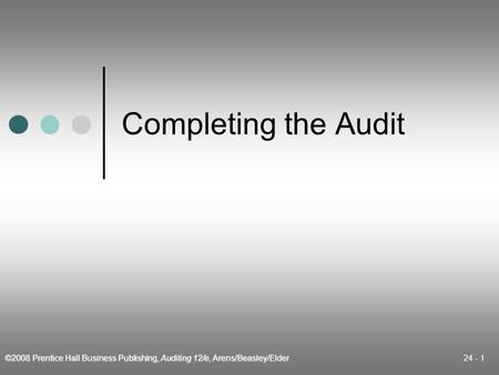 ©2008 Prentice Hall Business Publishing, Auditing 12/e, Arens/Beasley/Elder 24 - 1 Completing the Audit.