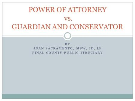 BY JOAN SACRAMENTO, MSW, JD, LF PINAL COUNTY PUBLIC FIDUCIARY POWER OF ATTORNEY vs. GUARDIAN AND CONSERVATOR.