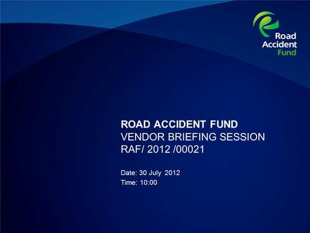 ROAD ACCIDENT FUND VENDOR BRIEFING SESSION RAF/ 2012 /00021 Date: 30 July 2012 Time: 10:00.