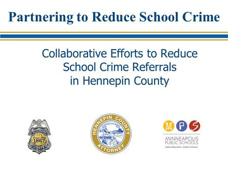Partnering to Reduce School Crime Collaborative Efforts to Reduce School Crime Referrals in Hennepin County.