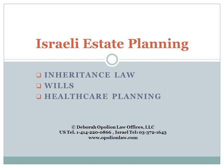  INHERITANCE LAW  WILLS  HEALTHCARE PLANNING Israeli Estate Planning © Deborah Opolion Law Offices, LLC US Tel. 1-414-220-0866, Israel Tel: 03-372-1643.