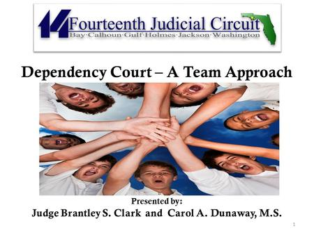 Dependency Court – A Team Approach Presen Presented by: Judge Brantley S. Clark and Carol A. Dunaway, M.S. 1.
