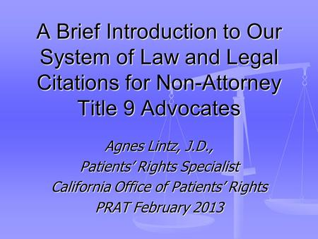 A Brief Introduction to Our System of Law and Legal Citations for Non-Attorney Title 9 Advocates Agnes Lintz, J.D., Patients' Rights Specialist California.