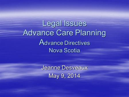 Legal Issues Advance Care Planning A dvance Directives Nova Scotia Jeanne Desveaux May 9, 2014.