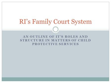 AN OUTLINE OF IT'S ROLES AND STRUCTURE IN MATTERS OF CHILD PROTECTIVE SERVICES RI's Family Court System.