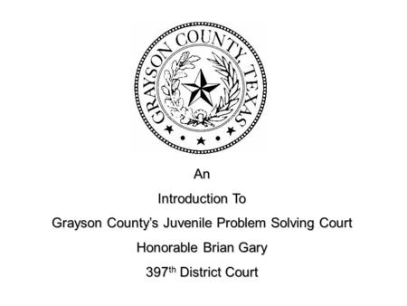 An Introduction To Grayson County's Juvenile Problem Solving Court Honorable Brian Gary 397 th District Court.