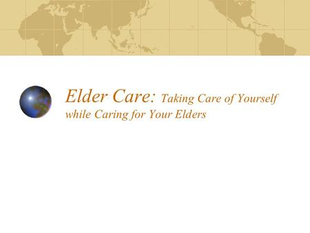 Elder Care: Taking Care of Yourself while Caring for Your Elders.