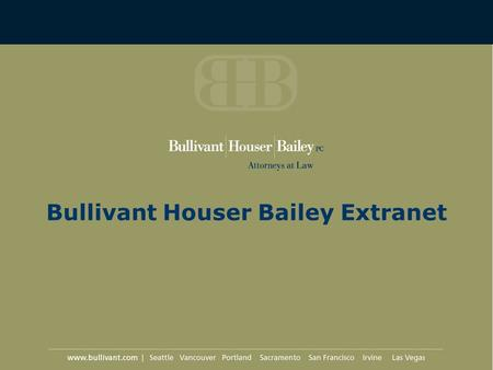 Bullivant Houser Bailey Extranet. What is the Extranet? Secure Internet site Hosted by Bullivant Houser Bailey Provides platform for communication between.