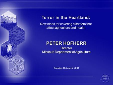 Terror in the Heartland: New ideas for covering disasters that affect agriculture and health PETER HOFHERR Director Missouri Department of Agriculture.
