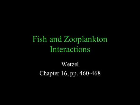Fish and Zooplankton Interactions Wetzel Chapter 16, pp. 460-468.
