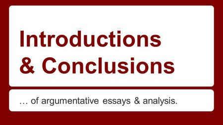 Introductions & Conclusions … of argumentative essays & analysis.