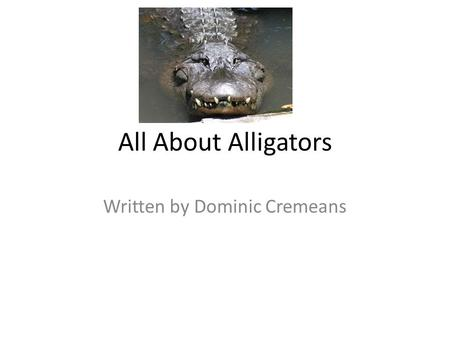 All About Alligators Written by Dominic Cremeans.
