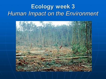 Ecology week 3 Human Impact on the Environment. Humans in the Biosphere Like all organisms, we humans participate in food webs and chemical cycles. Like.