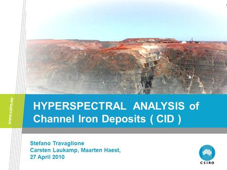 Stefano Travaglione Carsten Laukamp, Maarten Haest, 27 April 2010 HYPERSPECTRAL ANALYSIS of Channel Iron Deposits ( CID )