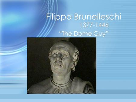 "Filippo Brunelleschi 1377-1446 ""The Dome Guy"" 1377-1446 ""The Dome Guy"""