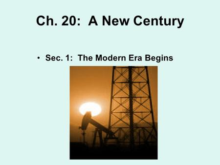 Ch. 20: A New Century Sec. 1: The Modern Era Begins.