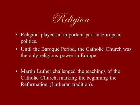 Religion Religion played an important part in European politics. Until the Baroque Period, the Catholic Church was the only religious power in Europe.