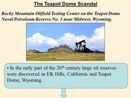 The Teapot Dome Scandal In the early part of the 20 th century large oil reserves were discovered in Elk Hills, California and Teapot Dome, Wyoming. Rocky.