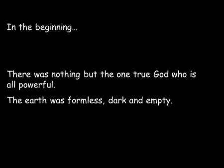 In the beginning… There was nothing but the one true God who is all powerful. The earth was formless, dark and empty.