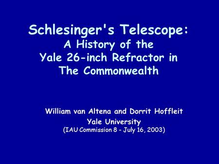 Schlesinger's Telescope: A History of the Yale 26-inch Refractor in The Commonwealth William van Altena and Dorrit Hoffleit Yale University (IAU Commission.
