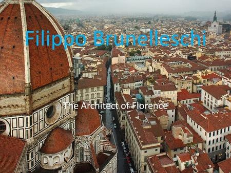 Filippo Brunelleschi The Architect of Florence. The Significance of the Renaissance The Renaissance came to be after the work of Petrarch had begun to.
