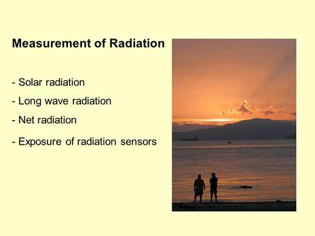 Measurement of Radiation - Solar radiation - Long wave radiation - Net radiation - Exposure of radiation sensors.