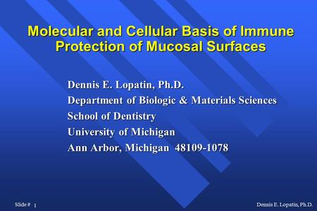 1 Slide #Dennis E. Lopatin, Ph.D. Molecular and Cellular Basis of Immune Protection of Mucosal Surfaces Dennis E. Lopatin, Ph.D. Department of Biologic.