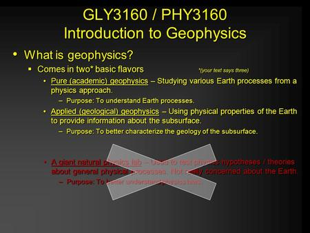 GLY3160 / PHY3160 Introduction to Geophysics What is geophysics? CCCComes in two* basic flavors*(your text says three) Pure (academic) geophysics –