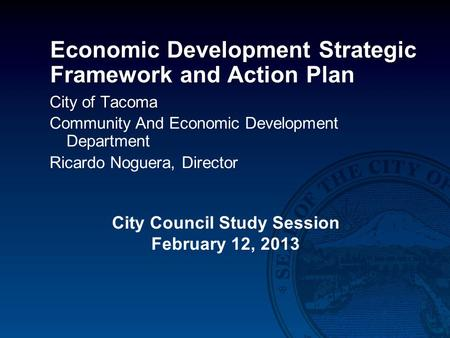 Economic Development Strategic Framework and Action Plan City of Tacoma Community And Economic Development Department Ricardo Noguera, Director City Council.