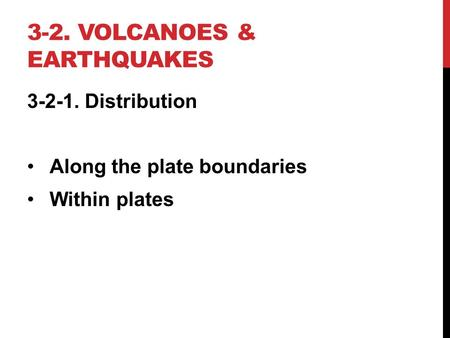 3-2. VOLCANOES & EARTHQUAKES 3-2-1. Distribution Along the plate boundaries Within plates.