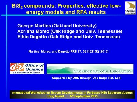 BiS 2 compounds: Properties, effective low- energy models and RPA results George Martins (Oakland University) Adriana Moreo (Oak Ridge and Univ. Tennessee)