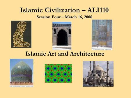 Islamic Civilization – ALI110 Session Four – March 16, 2006 Islamic Art and Architecture.