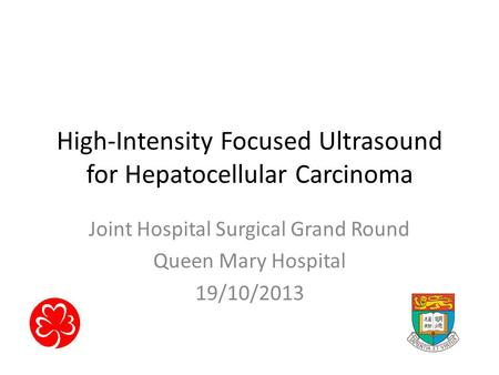High-Intensity Focused Ultrasound for Hepatocellular Carcinoma Joint Hospital Surgical Grand Round Queen Mary Hospital 19/10/2013.