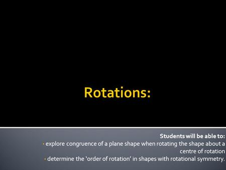 Students will be able to: explore congruence of a plane shape when rotating the shape about a centre of rotation determine the 'order of rotation' in shapes.