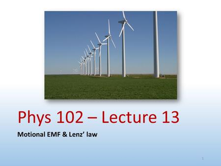 Phys 102 – Lecture 13 Motional EMF & Lenz' law.