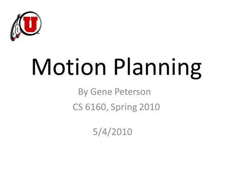 Motion Planning CS 6160, Spring 2010 By Gene Peterson 5/4/2010.