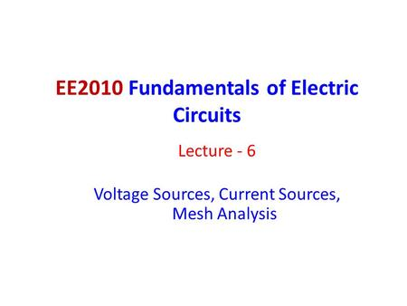 EE2010 Fundamentals of Electric Circuits Lecture - 6 Voltage Sources, Current Sources, Mesh Analysis.