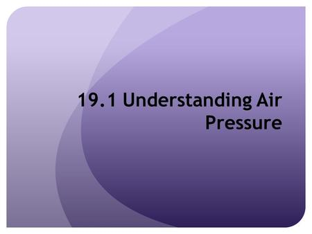 19.1 Understanding Air Pressure. What is Air Pressure? The force exerted by the weight of a column of air above a given point Exerted in all directions.