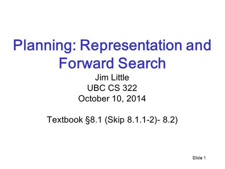 Slide 1 Planning: Representation and Forward Search Jim Little UBC CS 322 October 10, 2014 Textbook §8.1 (Skip 8.1.1-2)- 8.2)