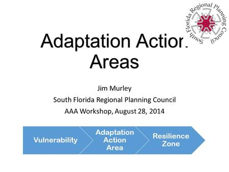Adaptation Action Areas Jim Murley South Florida Regional Planning Council AAA Workshop, August 28, 2014.
